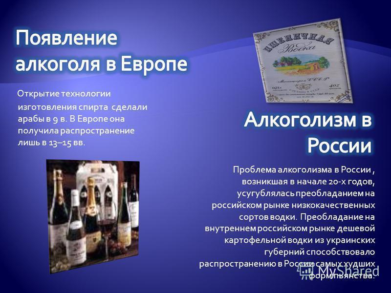 Открытие технологии изготовления спирта сделали арабы в 9 в. В Европе она получила распространение лишь в 13–15 вв. Проблема алкоголизма в России, возникшая в начале 20-х годов, усугублялась преобладанием на российском рынке низкокачественных сортов