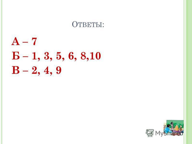 О ТВЕТЫ : А – 7 Б – 1, 3, 5, 6, 8,10 В – 2, 4, 9