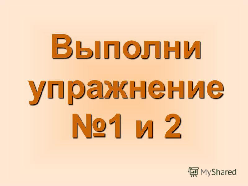 Выполни упражнение 1 и 2