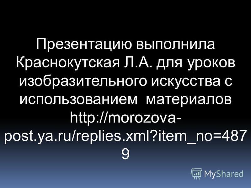 Презентацию выполнила Краснокутская Л.А. для уроков изобразительного искусства с использованием материалов http://morozova- post.ya.ru/replies.xml?item_no=487 9