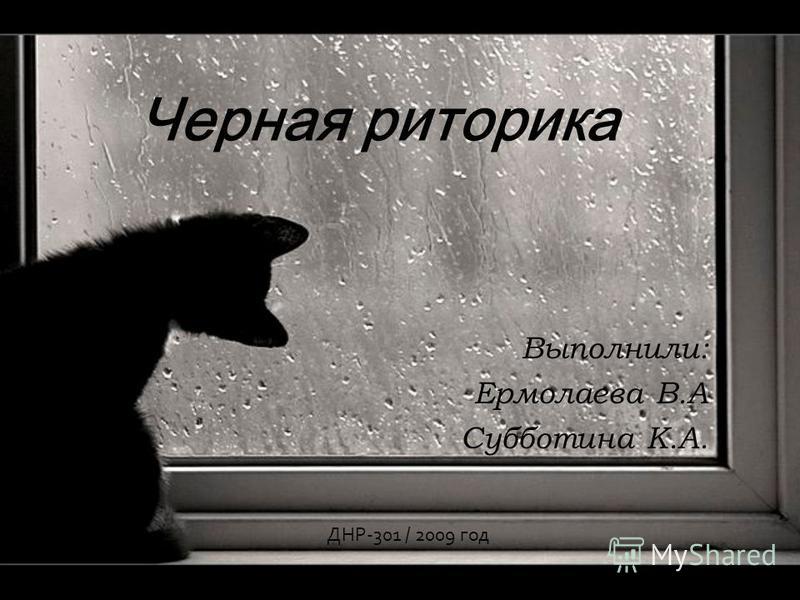 Черная риторика Выполнили: Ермолаева В.А Субботина К.А. ДНР-301 / 2009 год