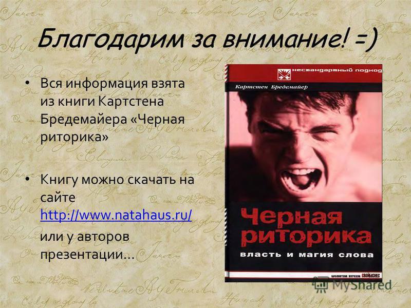 Благодарим за внимание! =) Вся информация взята из книги Картстена Бредемайера «Черная риторика» Книгу можно скачать на сайте http://www.natahaus.ru/ http://www.natahaus.ru/ или у авторов презентации…