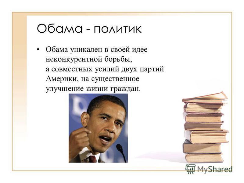 Обама - политик Обама уникален в своей идее неконкурентной борьбы, а совместных усилий двух партий Америки, на существенное улучшение жизни граждан.