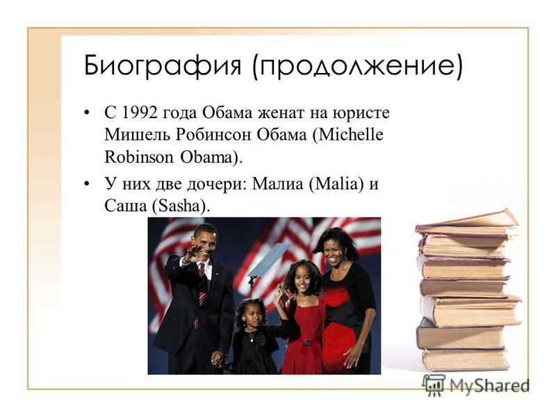 Биография (продолжение) С 1992 года Обама женат на юристе Мишель Робинсон Обама (Michelle Robinson Obama). У них две дочери: Малиа (Malia) и Саша (Sasha).