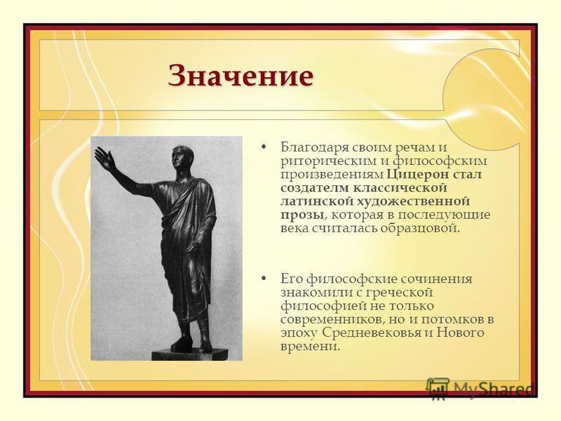 Значение Благодаря своим речам и риторическим и философским произведениям Цицерон стал создателем классической латинской художественной прозы, которая в последующие века считалась образцовой. Его философские сочинения знакомили с греческой философией