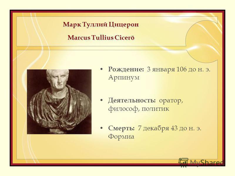 Марк Туллий Цицерон Marcus Tullius Cicerō Рождение: 3 января 106 до н. э. Арпинум Деятельность: оратор, философ, политик Смерть: 7 декабря 43 до н. э. Формиа