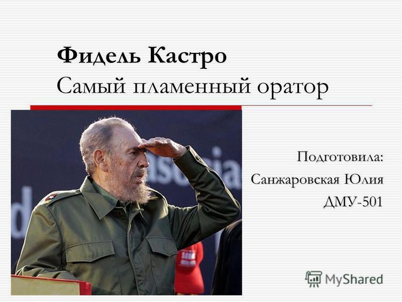 Фидель Кастро Самый пламенный оратор Подготовила: Санжаровская Юлия ДМУ-501