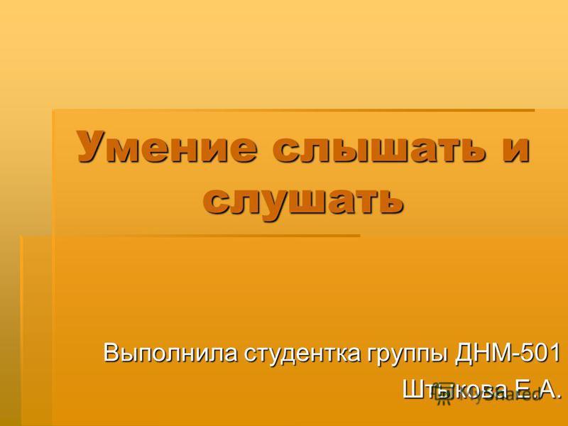 Умение слышать и слушать Выполнила студентка группы ДНМ-501 Штыкова Е.А.