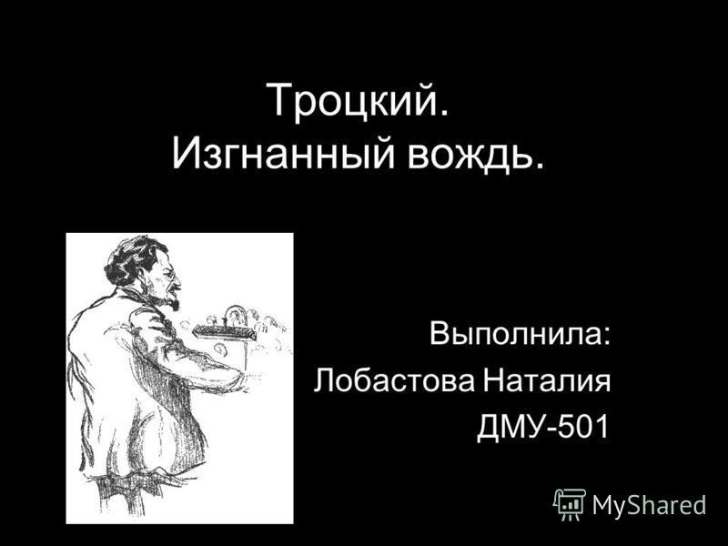 Троцкий. Изгнанный вождь. Выполнила: Лобастова Наталия ДМУ-501