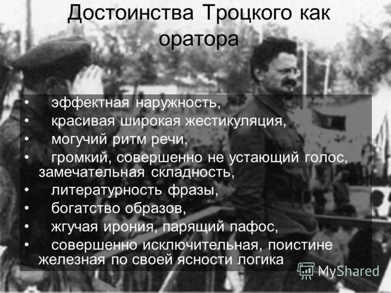 Достоинства Троцкого как оратора эффектная наружность, красивая широкая жестикуляция, могучий ритм речи, громкий, совершенно не устающий голос, замечательная складность, литературность фразы, богатство образов, жгучая ирония, парящий пафос, совершенн