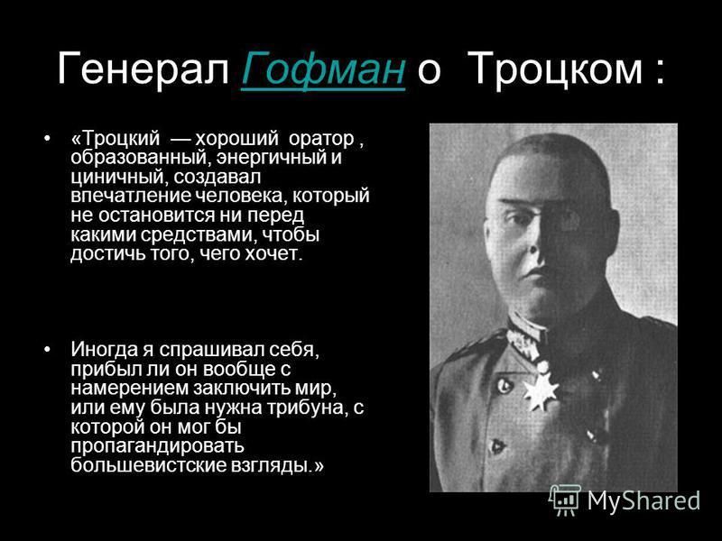 Генерал Гофман о Троцком :Гофман «Троцкий хороший оратор, образованный, энергичный и циничный, создавал впечатление человека, который не остановится ни перед какими средствами, чтобы достичь того, чего хочет. Иногда я спрашивал себя, прибыл ли он воо