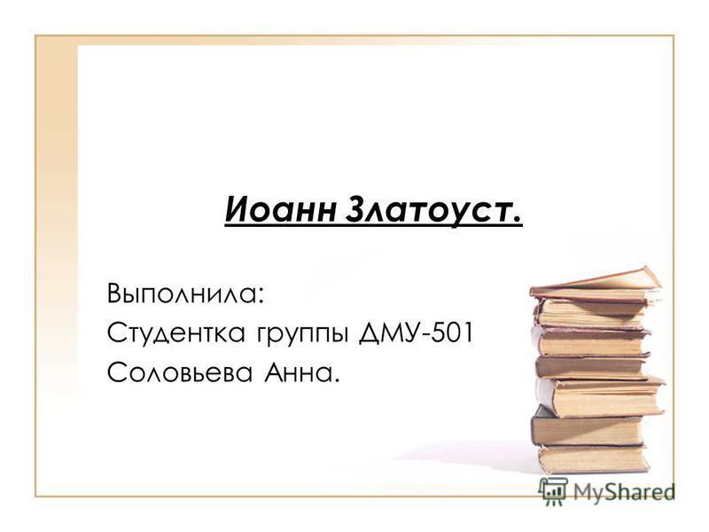 Иоанн Златоуст. Выполнила: Студентка группы ДМУ-501 Соловьева Анна.