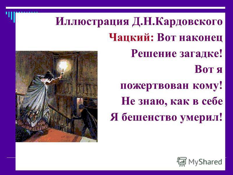Иллюстрация Д.Н.Кардовского Чацкий: Вот наконец Решение загадке! Вот я пожертвован кому! Не знаю, как в себе Я бешенство умерил!