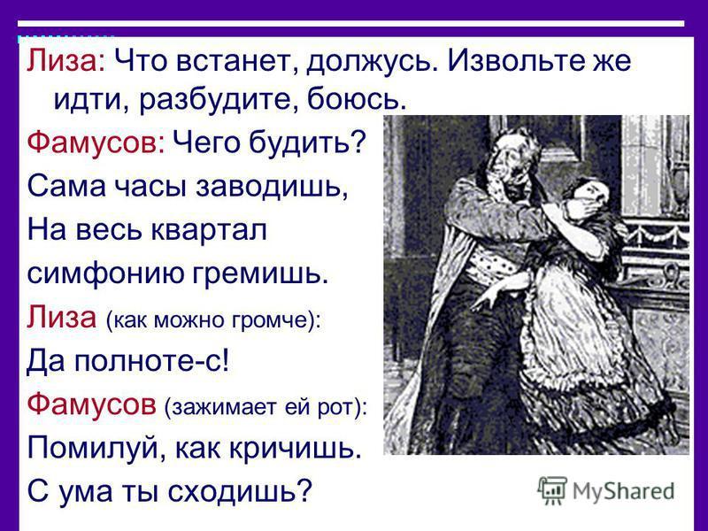 Лиза: Что встанет, должусь. Извольте же идти, разбудите, боюсь. Фамусов: Чего будить? Сама часы заводишь, На весь квартал симфонию гремишь. Лиза (как можно громче): Да полноте-с! Фамусов (зажимает ей рот): Помилуй, как кричишь. С ума ты сходишь?
