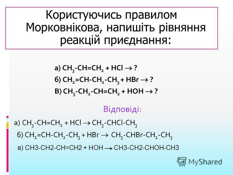а) СН 3 -СН=СН 2 + НСl ? б) СН 2 =СН-СН 2 -СН 3 + НBr ? В) СН 3 -СН 2 -СН=СН 2 + НОН ? Відповіді: а) СН 3 -СН=СН 2 + НСl СН 3 -СНCl-СН 3 б) СН 2 =СН-СН 2 -СН 3 + НBr СН 3 -СНBr-СН 2 -СН 3 Користуючись правилом Морковнікова, напишіть рівняння реакцій