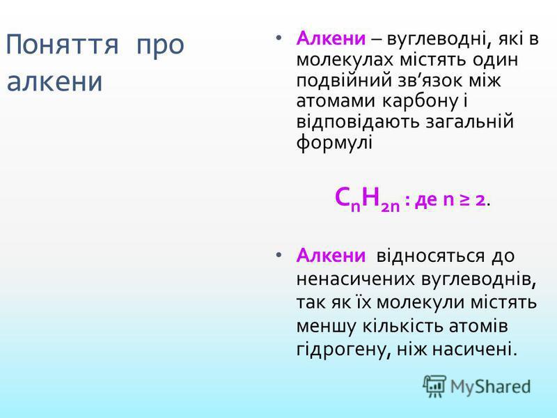 Поняття про алкени Алкени – вуглеводні, які в молекулах містять один подвійний звязок між атомами карбону і відповідають загальній формулі С n Н 2n : де n 2. Алкени відносяться до ненасичених вуглеводнів, так як їх молекули містять меншу кількість ат