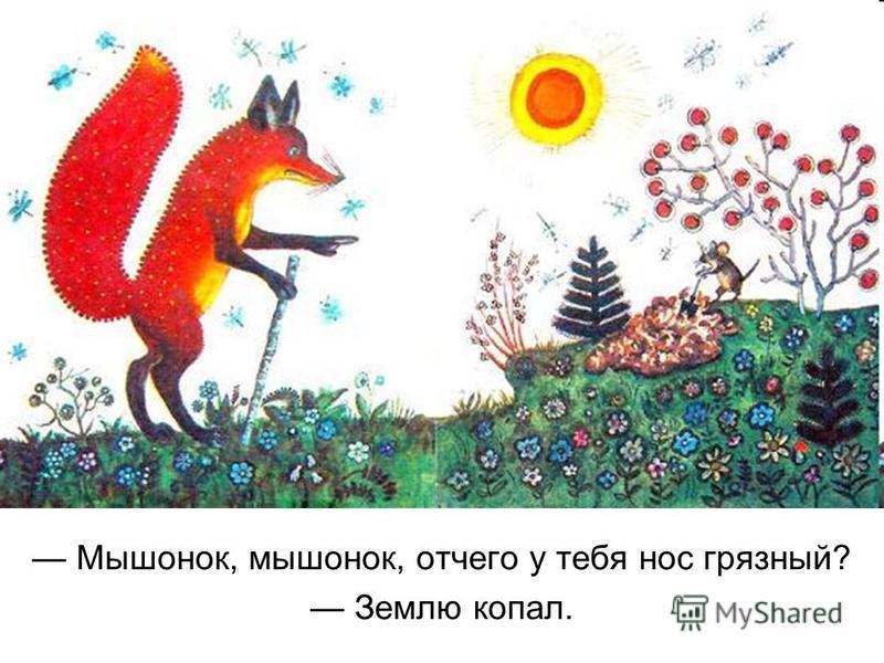 Мышонок, мышонок, отчего у тебя нос грязный? Землю копал.