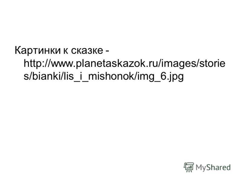 Картинки к сказке - http://www.planetaskazok.ru/images/storie s/bianki/lis_i_mishonok/img_6.jpg