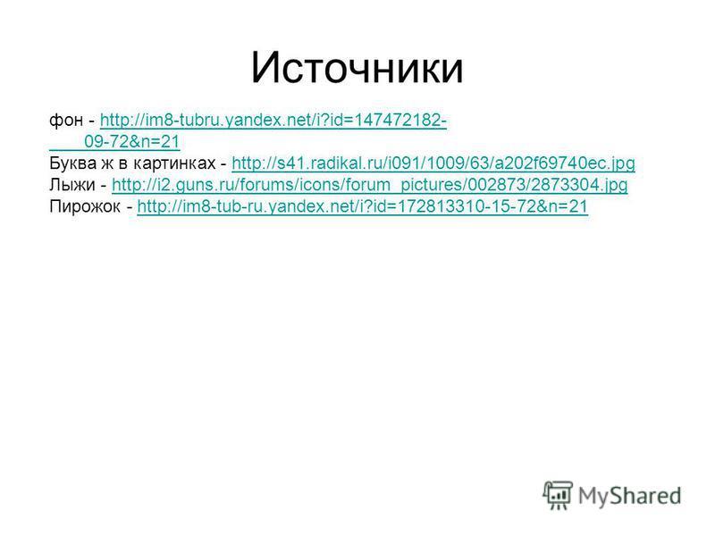 Источники фон - http://im8-tubru.yandex.net/i?id=147472182-http://im8-tubru.yandex.net/i?id=147472182- 09-72&n=21 Буква ж в картинках - http://s41.radikal.ru/i091/1009/63/a202f69740ec.jpghttp://s41.radikal.ru/i091/1009/63/a202f69740ec.jpg Лыжи - http