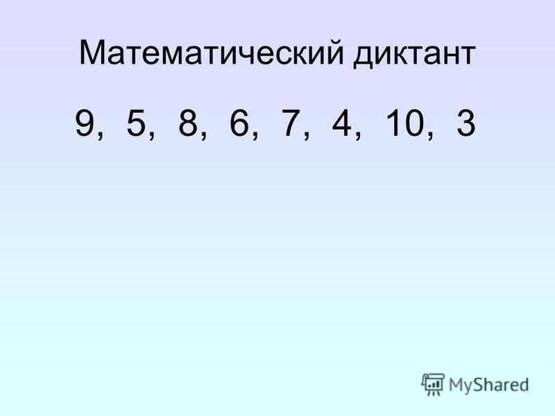 Математический диктант 9, 5, 8, 6, 7, 4, 10, 3