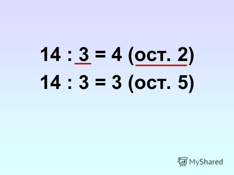 14 : 3 = 4 (ост. 2) 14 : 3 = 3 (ост. 5)