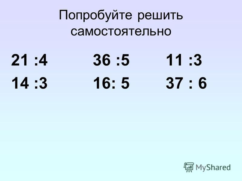 Попробуйте решить самостоятельно 21 :4 36 :5 11 :3 14 :3 16: 5 37 : 6