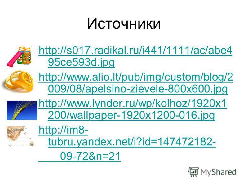 Источники http://s017.radikal.ru/i441/1111/ac/abe4 95ce593d.jpg http://www.alio.lt/pub/img/custom/blog/2 009/08/apelsino-zievele-800x600. jpg http://www.lynder.ru/wp/kolhoz/1920x1 200/wallpaper-1920x1200-016. jpg http://im8- tubru.yandex.net/i?id=147