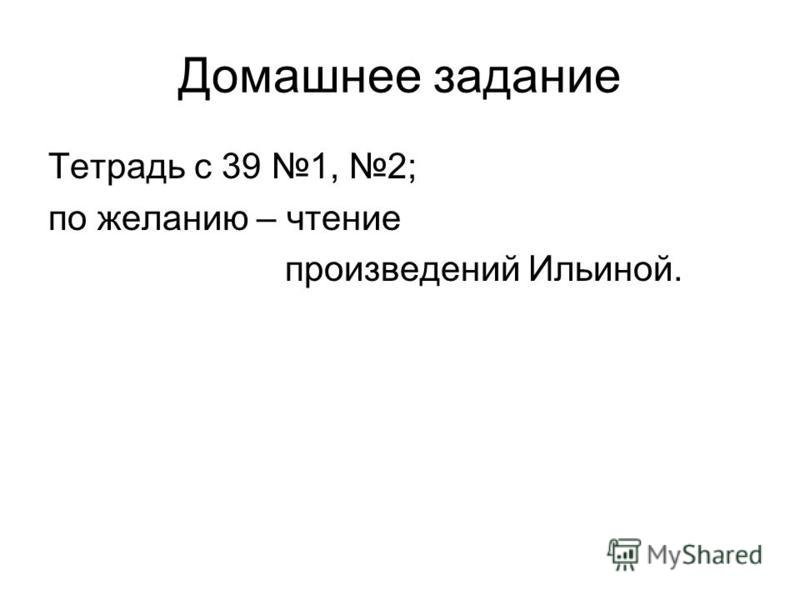 Домашнее задание Тетрадь с 39 1, 2; по желанию – чтение произведений Ильиной.
