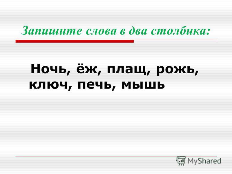 Запишите слова в два столбика: Ночь, ёж, плащ, рожь, ключ, печь, мышь