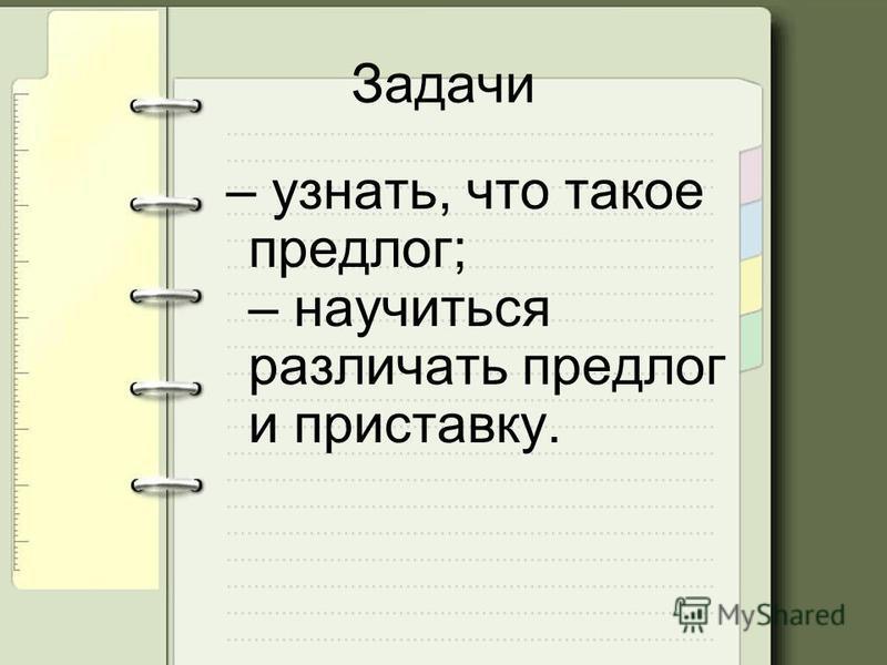 Задачи – узнать, что такое предлог; – научиться различать предлог и приставку.
