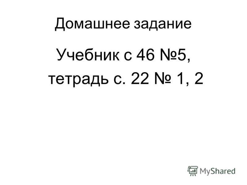 Домашнее задание Учебник с 46 5, тетрадь с. 22 1, 2