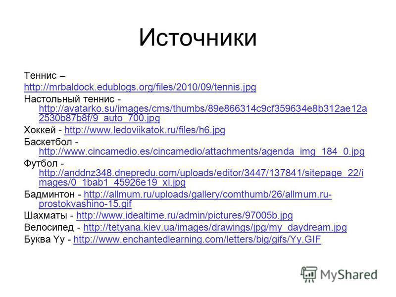 Источники Теннис – http://mrbaldock.edublogs.org/files/2010/09/tennis.jpg Настольный теннис - http://avatarko.su/images/cms/thumbs/89e866314c9cf359634e8b312ae12a 2530b87b8f/9_auto_700. jpg http://avatarko.su/images/cms/thumbs/89e866314c9cf359634e8b31