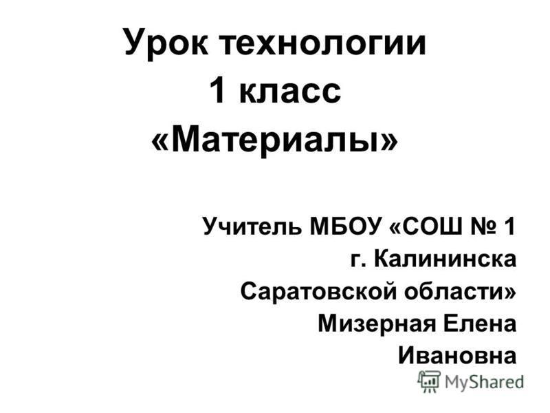 Урок технологии 1 класс «Материалы» Учитель МБОУ «СОШ 1 г. Калининска Саратовской области» Мизерная Елена Ивановна