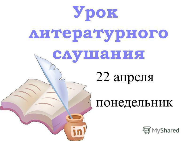 Урок литературного слушания 22 апреля понедельник
