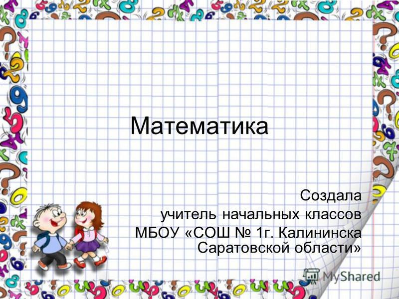 Математика Создала учитель начальных классов МБОУ «СОШ 1 г. Калининска Саратовской области»