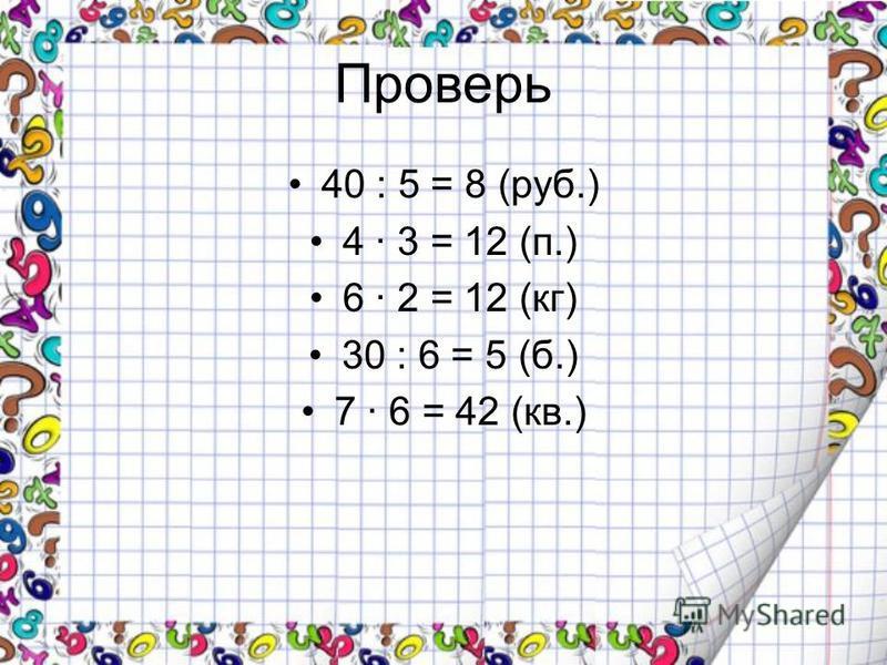 Проверь 40 : 5 = 8 (руб.) 4 · 3 = 12 (п.) 6 · 2 = 12 (кг) 30 : 6 = 5 (б.) 7 · 6 = 42 (кв.)