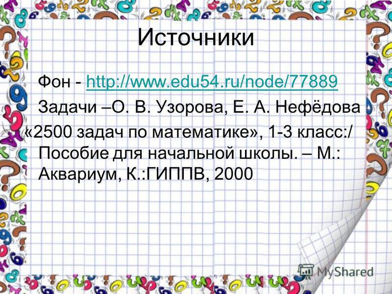 Источники Фон - http://www.edu54.ru/node/77889http://www.edu54.ru/node/77889 Задачи –О. В. Узорова, Е. А. Нефёдова «2500 задач по математике», 1-3 класс:/ Пособие для начальной школы. – М.: Аквариум, К.:ГИППВ, 2000