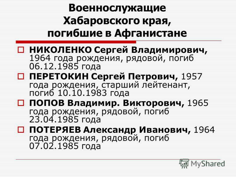 НИКОЛЕНКО Сергей Владимирович, 1964 года рождения, рядовой, погиб 06.12.1985 года ПЕРЕТОКИН Сергей Петрович, 1957 года рождения, старший лейтенант, погиб 10.10.1983 года ПОПОВ Владимир. Викторович, 1965 года рождения, рядовой, погиб 23.04.1985 года П