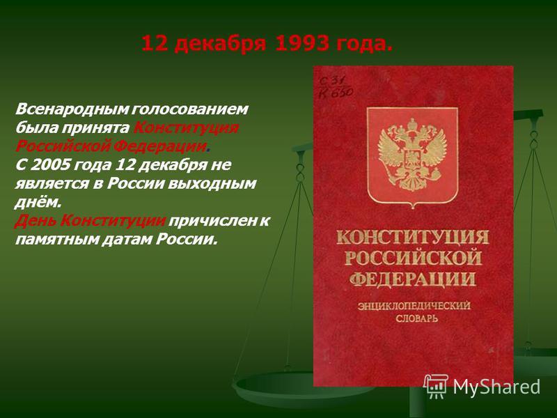 12 декабря 1993 года. Всенародным голосованием была принята Конституция Российской Федерации. С 2005 года 12 декабря не является в России выходным днём. День Конституции причислен к памятным датам России.