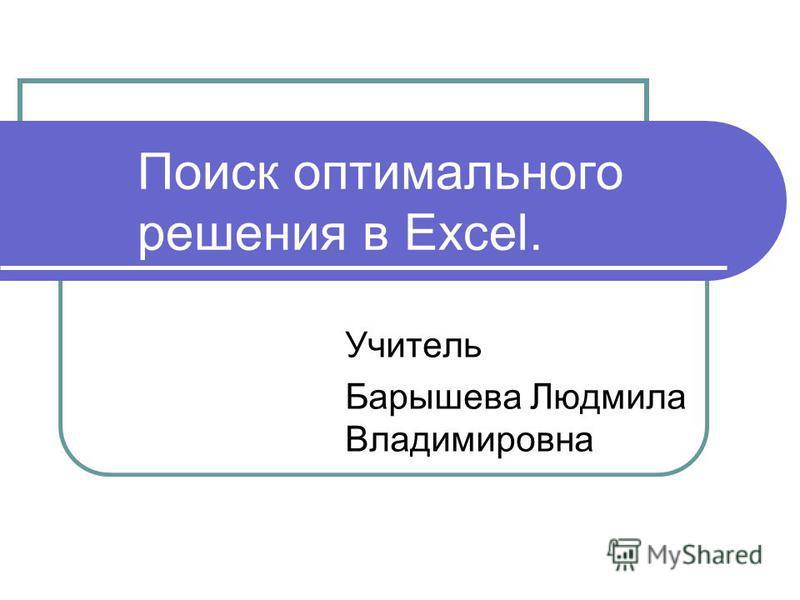 Поиск оптимального решения в Excel. Учитель Барышева Людмила Владимировна