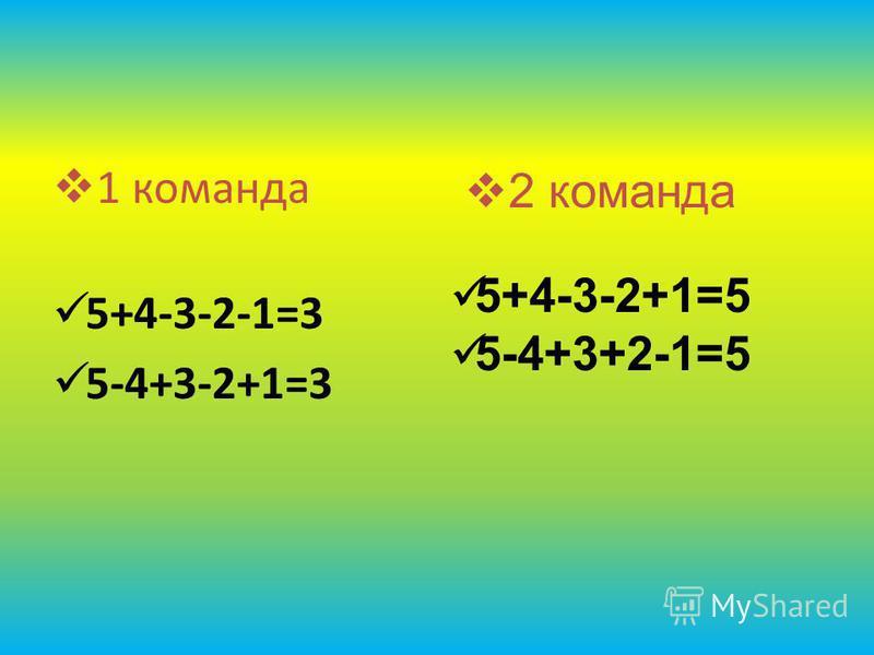 1 команда 5+4-3-2-1=3 5-4+3-2+1=3 2 команда 5+4-3-2+1=5 5-4+3+2-1=5