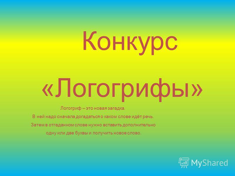 Конкурс «Логогрифы» Логогриф – это новая загадка. В ней надо сначала догадаться о каком слове идёт речь. Затем в отгаданном слове нужно вставить дополнительно одну или две буквы и получить новое слово.