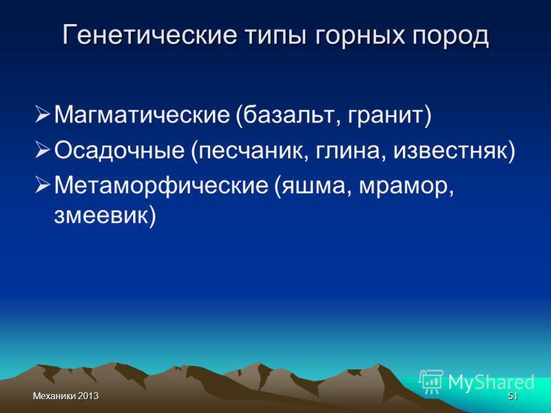 Механики 201351 Генетические типы горных пород Магматические (базальт, гранит) Осадочные (песчаник, глина, известняк) Метаморфические (яшма, мрамор, змеевик)