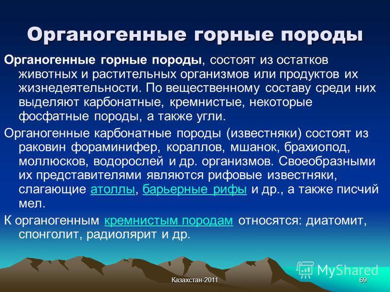 Казахстан-201169 Органогенные горные породы Органогенные горные породы, состоят из остатков животных и растительных организмов или продуктов их жизнедеятельности. По вещественному составу среди них выделяют карбонатные, кремнистые, некоторые фосфатны