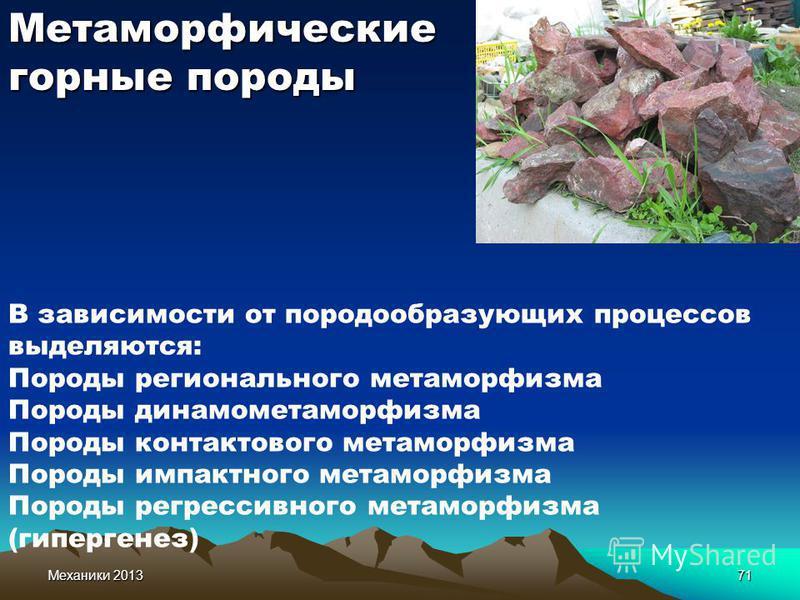 Механики 201371 Метаморфические горные породы В зависимости от породообразующих процессов выделяются: Породы регионального метаморфизма Породы динамо метаморфизма Породы контактового метаморфизма Породы импактного метаморфизма Породы регрессивного ме