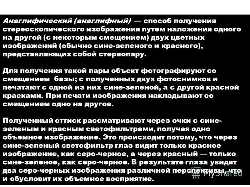 Анаглифия (от греческого Анаглифический (анаглифный) способ получения стереоскопического изображения путем наложения одного на другой (с некоторым смещением) двух цветных изображений (обычно сине-зеленого и красного), представляющих собой стереопару.