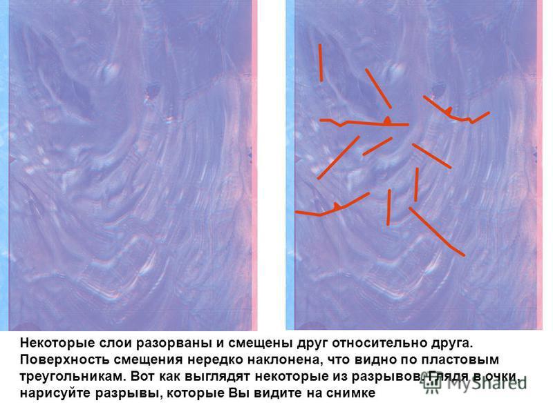 Некоторые слои разорваны и смещены друг относительно друга. Поверхность смещения нередко наклонена, что видно по пластовым треугольникам. Вот как выглядят некоторые из разрывов. Глядя в очки, нарисуйте разрывы, которые Вы видите на снимке