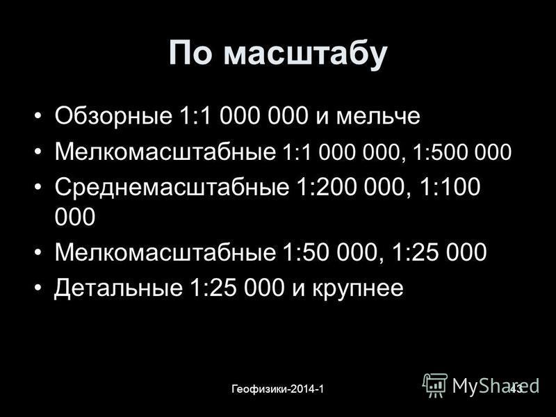 Геофизики-2014-143 По масштабу Обзорные 1:1 000 000 и мельче Мелкомасштабные 1:1 000 000, 1:500 000 Среднемасштабные 1:200 000, 1:100 000 Мелкомасштабные 1:50 000, 1:25 000 Детальные 1:25 000 и крупнее