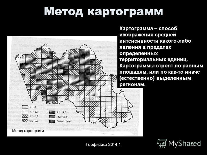 Геофизики-2014-172 Метод картограмм Картограмма – способ изображения средней интенсивности какого-либо явления в пределах определенных территориальных единиц. Картограммы строят по равным площадям, или по как-то иначе (естественно) выделенным региона