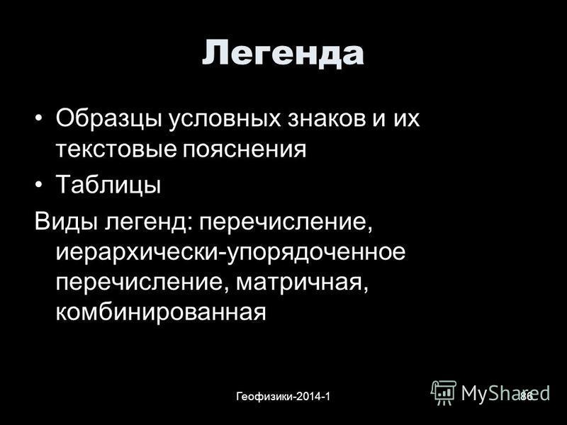Геофизики-2014-186 Легенда Образцы условных знаков и их текстовые пояснения Таблицы Виды легенд: перечисление, иерархически-упорядоченное перечисление, матричная, комбинированная